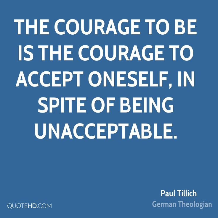 THE COURAGE TO BE IS THE COURAGE TO ACCEPT ONESELF, IN SPITE OF BEING UNACCEPTABLE. QUOTEHD.COM Paul Tillich German Theologian
