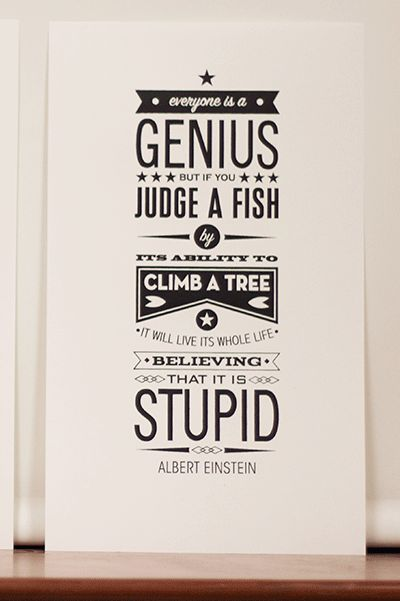 """""""Everyone is a genius. But if you judge a fish by its ability to climb a tree, it will live its whole life believing that it is stupid."""""""
