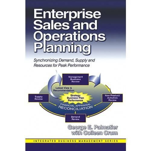 Enterprise Sales and Operations Planning: Synchronizing Demand, Supply and Resources for Peak Performance (J. Ross Publishing Integrated Business Management Series)