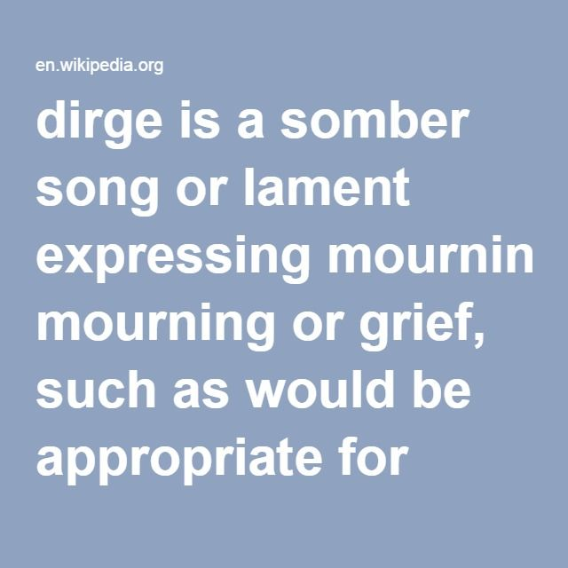 "Dirge-- is a somber song or lament expressing mourning or grief, such as would be appropriate for performance at a funeral. The English word dirge is derived from the Latin Dirige, Domine, Deus meus, in conspectu tuo viam meam (""Direct my way in your sight, O Lord my God""), the first words of the first antiphon in the Matins of the Office for the Dead, created on basis of Psalms 5:8  (5:9 in Vulgate). The original meaning of dirge in English referred to this office"