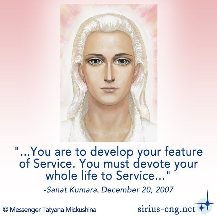 """""""You must devote your whole life to #Service"""" Sanat Kumara, December 20, 2007 © Messenger Tatyana Mickushina """"I AM Sanat Kumara, having come to you again through our Messenger.  I have come, and I have tears of joy in my eyes!  You cannot even imagine how Heaven rejoices not only because we have the opportunity to work through our Messenger again but also because there are a lot of sympathetic hearts who are willing to accept our vibrations and follow our guidance!..."""" #Sirius…"""