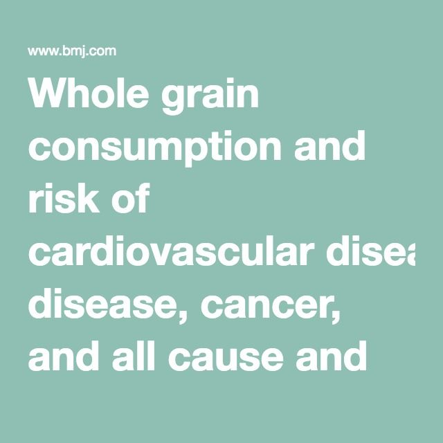 Whole grain consumption and risk of cardiovascular disease, cancer, and all cause and cause specific mortality: systematic review and dose-response meta-analysis of prospective studies | The BMJ