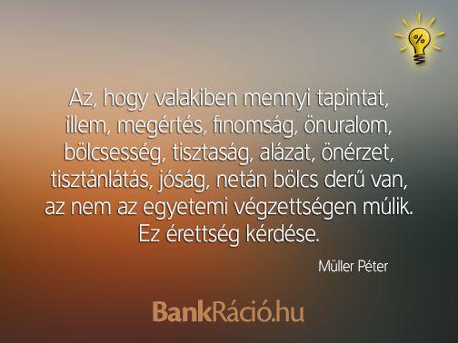 Az, hogy valakiben mennyi tapintat, illem, megértés, finomság, önuralom, bölcsesség, tisztaság, alázat, önérzet, tisztánlátás, jóság, netán bölcs derű van, az nem az egyetemi végzettségen múlik. Ez érettség kérdése. - Müller Péter, www.bankracio.hu idézet