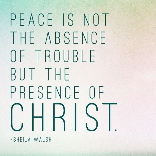 Peace is not the absence of trouble but the presence of Christ.