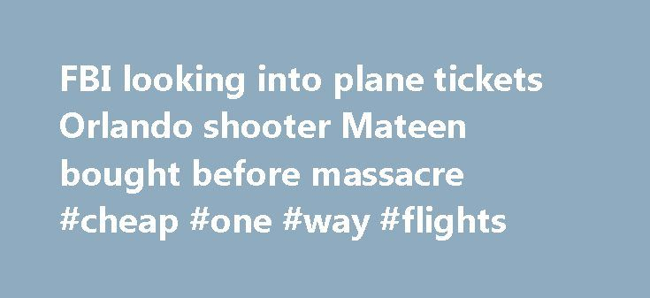 FBI looking into plane tickets Orlando shooter Mateen bought before massacre #cheap #one #way #flights http://cheap.remmont.com/fbi-looking-into-plane-tickets-orlando-shooter-mateen-bought-before-massacre-cheap-one-way-flights/  #search plane tickets # FBI looking into plane tickets Orlando shooter Mateen bought before massacre The FBI is looking into Omar Mateen's purchase of plane tickets for himself, his wife and child days before he unleashed the massacre in Orlando's Pulse Nightclub, a…