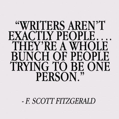 """""""Writers aren't exactly people...they're a whole bunch of people trying to be one person."""" F. Scott Fitzgerald"""