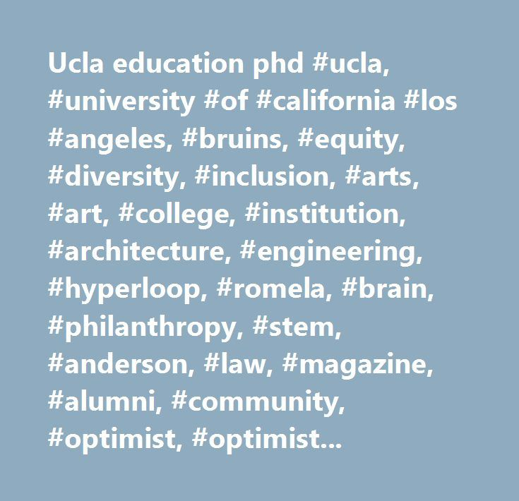 Ucla education phd #ucla, #university #of #california #los #angeles, #bruins, #equity, #diversity, #inclusion, #arts, #art, #college, #institution, #architecture, #engineering, #hyperloop, #romela, #brain, #philanthropy, #stem, #anderson, #law, #magazine, #alumni, #community, #optimist, #optimists, #optimism…