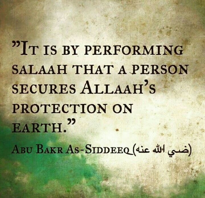 It is by performing Salaah that a person secures Allah s.w.t.'s protection on earth. Abu Bakr R.A.