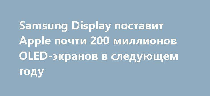 Samsung Display поставит Apple почти 200 миллионов OLED-экранов в следующем году http://ilenta.com/news/company/news_18914.html  В этом году компания Samsung Display уже отгрузила 50 миллионов дисплейных панелей для iPhone X, и ожидается, что в следующем году это число увеличится в четыре раза. ***