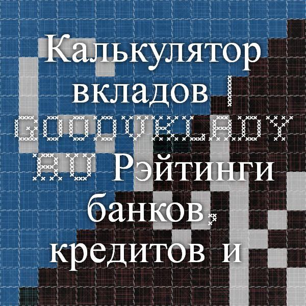 Калькулятор вкладов   Goodvklady.ru - Рэйтинги банков, кредитов и вкладов, финансовые советы