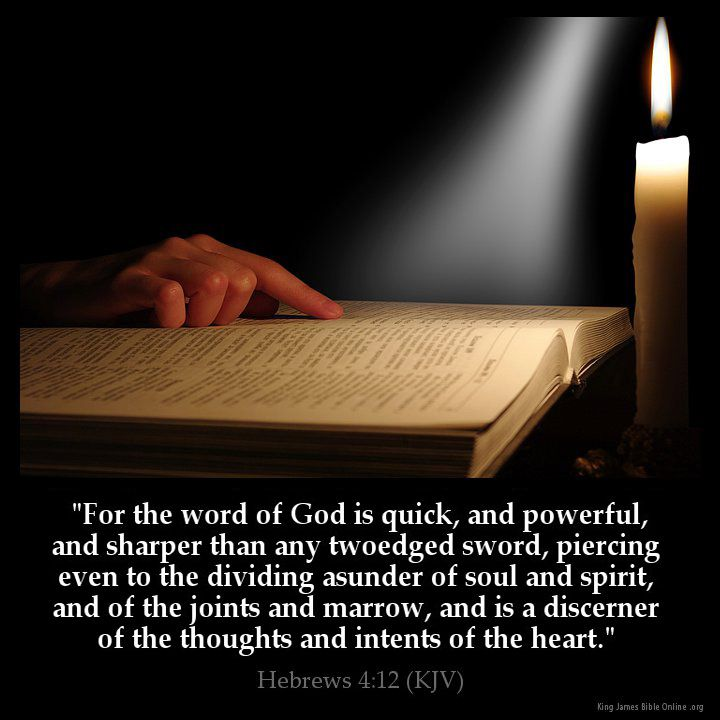 Hebrews 4:12 For the Word of God is quick and powerful and sharper than any twoedged sword piercing even to the dividing asunder of soul and spirit and of the joints and marrow and is a discerner of the thoughts and intents of the heart. Hebrews 4:12 (KJV) from King James Version Bible (KJV Bible) http://ift.tt/1DDViPM