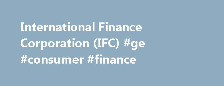 International Finance Corporation (IFC) #ge #consumer #finance http://finance.remmont.com/international-finance-corporation-ifc-ge-consumer-finance/  #international finance corporation # International Finance Corporation (IFC) Overview IFC, a member of the World Bank Group, is the largest global development institution focused on the private sector in developing countries. We create opportunity for people to escape poverty and improve their lives. We do so by providing financing to help…