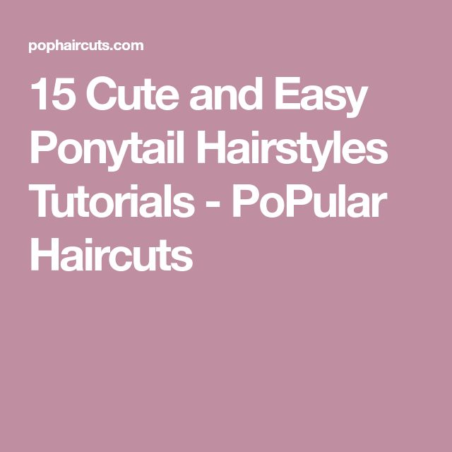 15 Cute and Easy Ponytail Hairstyles Tutorials - PoPular Haircuts