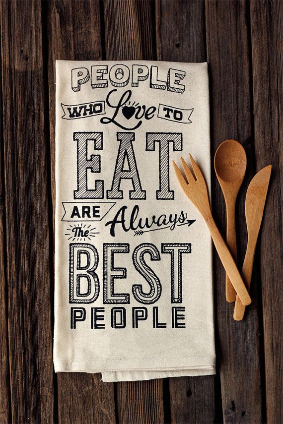 """""""People Who Love to Eat are Always the Best People"""" organic cotton tea towel by TastyYummies, $15.00"""