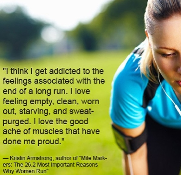 """I get addicted to the feelings associated with the end of a long run. I love the good ache of muscles that have done me proud."" ~ Kristin Armstrong"