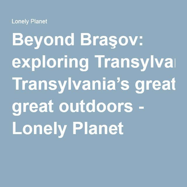 Beyond Braşov: exploring Transylvania's great outdoors - Lonely Planet