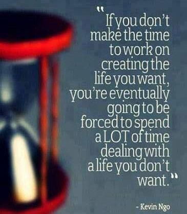 'If you don't make the time to work on creating the life you want, you're eventually going to be forced to spend a lot of time dealing with a life you don't want.' - Kevin Ngo