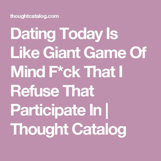 Dating Today Is Like Giant Game Of Mind F*ck That I Refuse That Participate In | Thought Catalog