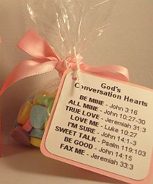 "This is a cute idea for any time of the year! You could make these for a Sunday school class. Bring them to a nursing home. Hand them out at a baby shower.... ""God's Conversation Hearts"" Be Mine: John 3:16 All Mine: John 10:27-30 True Love: Jere. 31:3 Love Me: Luke 10:27 I'm Sure: John 14:1-3 Sweet Talk: Psalm 119:103 Be Good: John 14:15 Fax Me: Jere. 33:3"