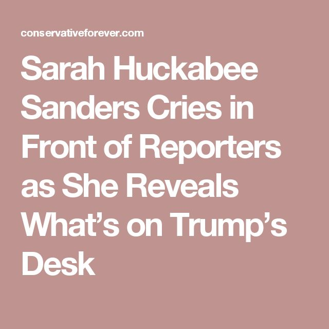 Sarah Huckabee Sanders Cries in Front of Reporters as She Reveals What's on Trump's Desk