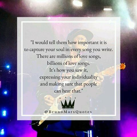 Interview: What advice would you give to a young aspiring musician?  BM:I would tell them how important it is to capture your soul in every song you write. There are millions of love songs, billions of love songs. It's how you saw it, expressing your individuality and making sure that people can hear that. #BrunoMarsQuotes…