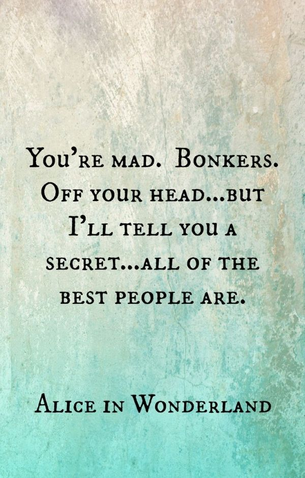 You're mad. Bonkers. Off your head. But I'll tell you a secret...all of the best people are. (Alice in Wonderland)