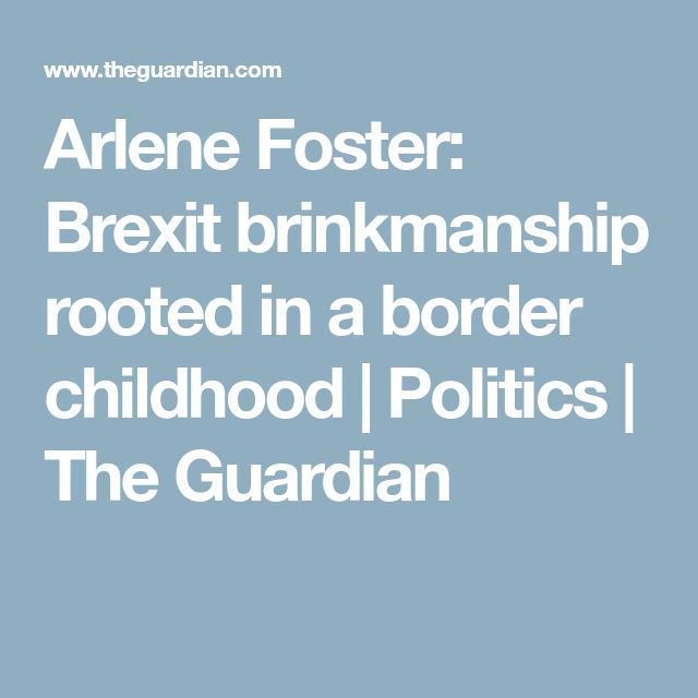 Arlene Foster: Brexit brinkmanship rooted in a border childhood   Politics   The Guardian