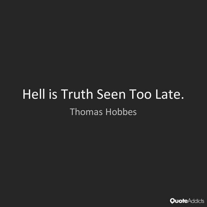 Hell is Truth Seen Too Late. - Thomas Hobbes #3
