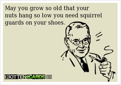 May+you+grow+so+old+that+your+  nuts+hang+so+low+you+need+squirrel+guards+on+your+shoes.