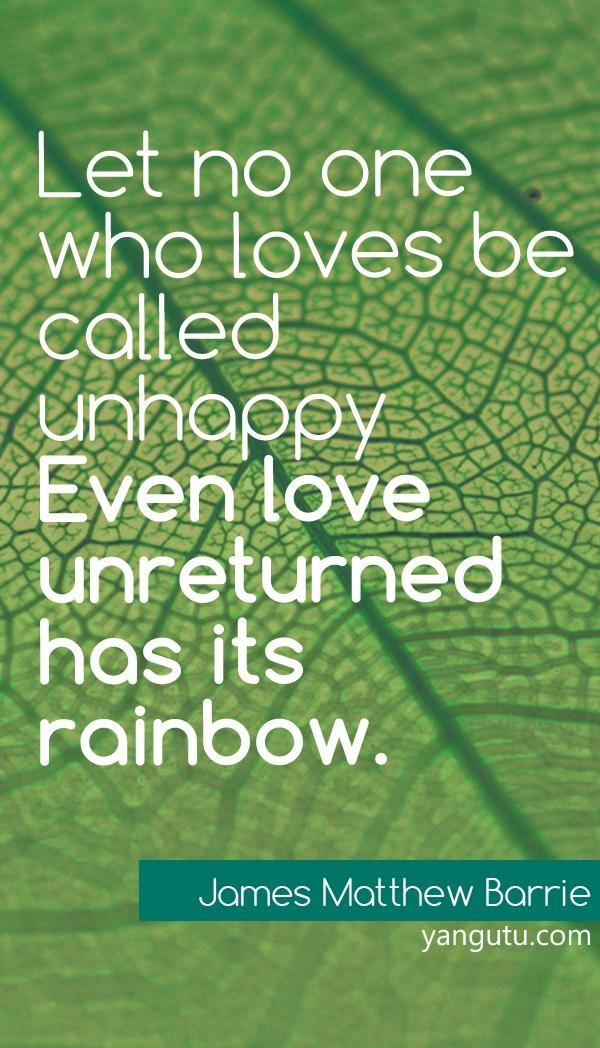 Let no one who loves be unhappy, even love unreturned has its rainbow, ~ James Matthew Barrie <3