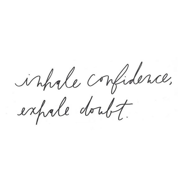 Inhale confidence, exhale doubt