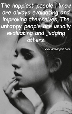 The happiest people I know are always evaluating and improving themselves. The unhappy people are usually evaluating and judging others.