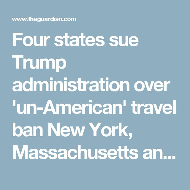 Four states sue Trump administration over 'un-American' travel ban New York, Massachusetts and Virginia joined Washington state in launching legal challenges against executive order that wreaked havoc at airports at the weekend