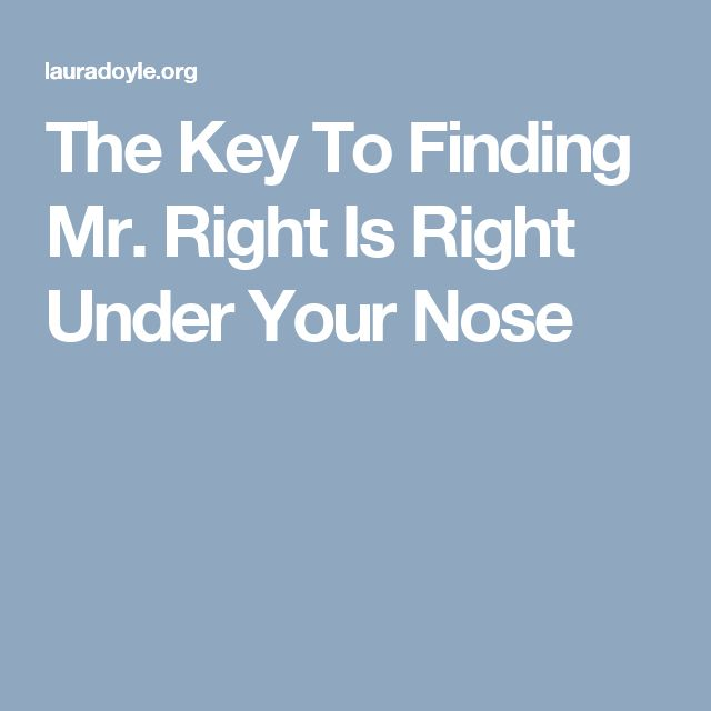 The Key To Finding Mr. Right Is Right Under Your Nose