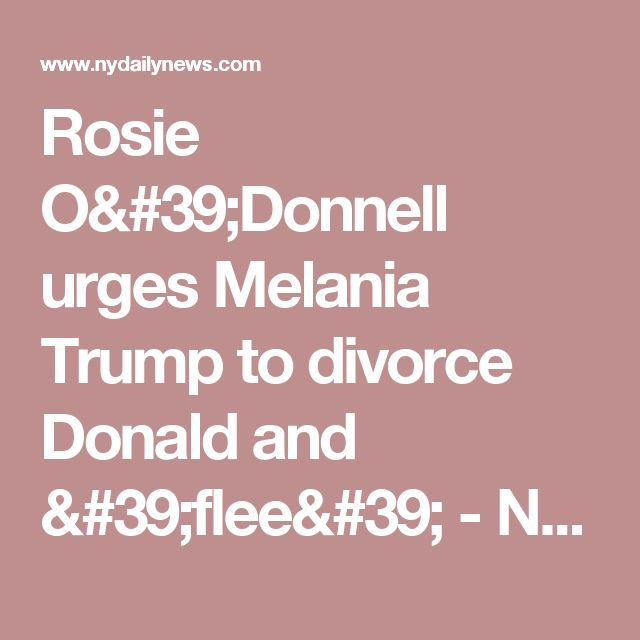 Rosie O'Donnell urges Melania Trump to divorce Donald and 'flee'  - NY Daily News