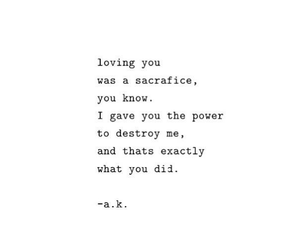 loving you was a sacrifice you know. I gave you the power to destroy me, and that's exactly what you did. Uploaded by user