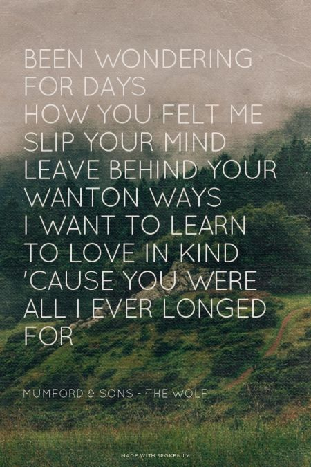 Been wondering for days<br />How you felt me slip your mind<br />Leave behind your wanton ways<br />I want to learn to love in kind<br />'Cause You were all I ever longed for Mumford & Sons - The Wolf |