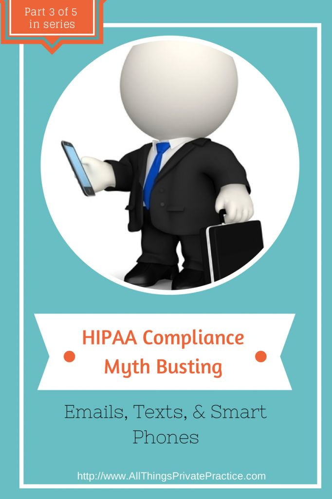 HIPAA Compliance Myth Busting - Emails, Texts, & Smart Phones (series) - Part 3 - Private Practice from the Inside Out