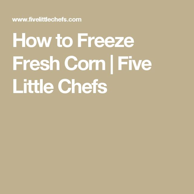 How to Freeze Fresh Corn | Five Little Chefs