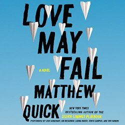 Title : Love May Fail Author : Matthew Quick Narrators : Cris Dukehart, Jim Meskimen, Lorna Raver, Timothy Fannon, Tonya Campos Genre : Contemporary Publisher : Harper Audio Listening Length : 12 h...