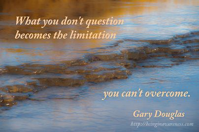 What you don't question becomes the limitation you can't overcome - Gary Douglas