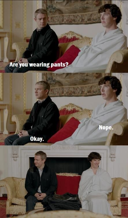 "The thing that most american sherlockians don't realize is, in England ""trousers"" are ""pants"", and ""pants"" are ""underwear"". John isn't talking about Sherlock's pants he's talking about his underwear. <-- this makes it all the funnier! <-- HELP ME"