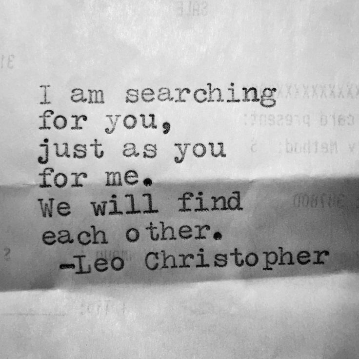 I'm searching for you, just as you for me. We will find each other.  - Leo Christopher