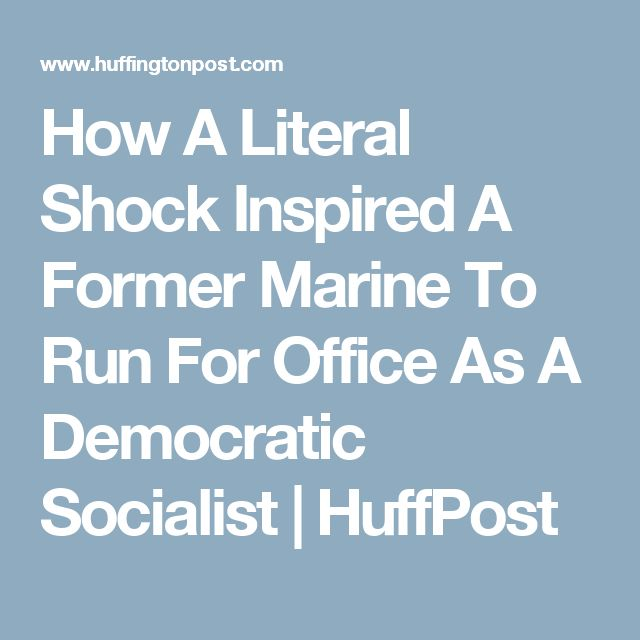 How A Literal Shock Inspired A Former Marine To Run For Office As A Democratic Socialist | HuffPost