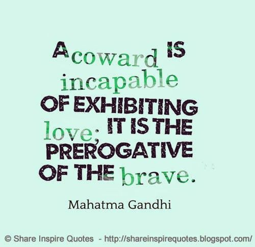 A coward is incapable of exhibiting love; it is the prerogative of the brave ~Mahatma Gandhi  #FamousPeople #famousquotes #famouspeoplequotes #famousquotesandsayings #famouspeoplequotesandsayings #quotesbyfamouspeople #quotesbyMahatmaGandhi #MahatmaGandhi #MahatmaGandhiquotes #coward #incapable #exhibiting #love #prerogative #brave #shareinspirequotes #share #inspire #quotes #whatsapp