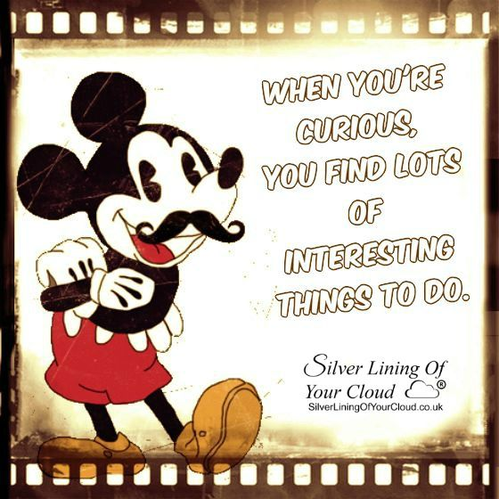 When you're curious, you find lots of interesting things to do. –Walt Disney ..._More fantastic quotes on: https://www.facebook.com/SilverLiningOfYourCloud  _Follow my Quote Blog on: http://silverliningofyourcloud.wordpress.com/