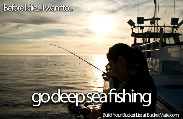 Before I die, I will...Go Deep Sea Fishing and catch something big lol