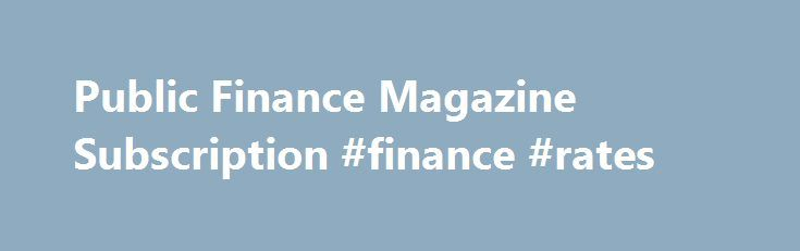 Public Finance Magazine Subscription #finance #rates http://finance.remmont.com/public-finance-magazine-subscription-finance-rates/  #finance magazine # Buy Public Finance magazine subscription About Public Finance Magazine Subscription Order Confirmation: 4-6 Weeks A subscription to Public Finance is an ideal business tool for anyone working in the public sector. Every week, Public Finance magazine is read by chief executives, directors of finance, heads of department, accountants and…