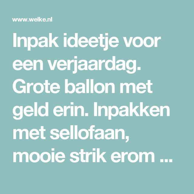 Inpak ideetje voor een verjaardag.   Grote ballon met geld erin.  Inpakken met sellofaan,  mooie strik erom en klaar is je cadeautje! . Foto geplaatst door mirandawouters op Welke.nl