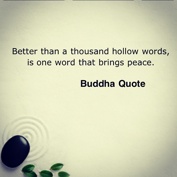 Better than a thousand hollow words is one word that brings peace. Buddha